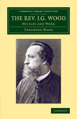 The Rev. J. G. Wood: His Life and Work - Cambridge Library Collection - Zoology (Paperback)