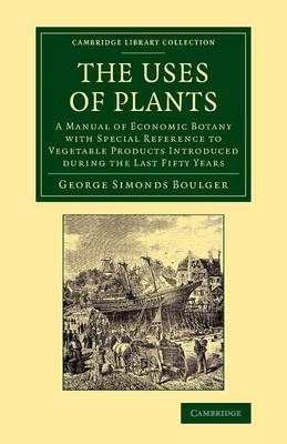 The Uses of Plants: A Manual of Economic Botany with Special Reference to Vegetable Products Introduced during the Last Fifty Years - Cambridge Library Collection - Botany and Horticulture (Paperback)