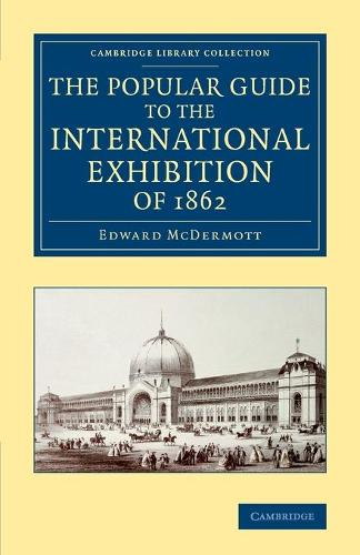 Cambridge Library Collection - British and Irish History, 19th Century: The Popular Guide to the International Exhibition of 1862 (Paperback)
