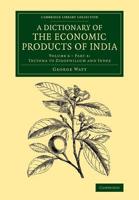 A Cambridge Library Collection - Botany and Horticulture Tectona to Zygophillum and Index: Volume 6 A Dictionary of the Economic Products of India: Part 4 (Paperback)