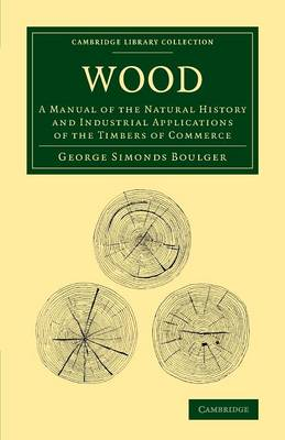 Wood: A Manual of the Natural History and Industrial Applications of the Timbers of Commerce - Cambridge Library Collection - Botany and Horticulture (Paperback)
