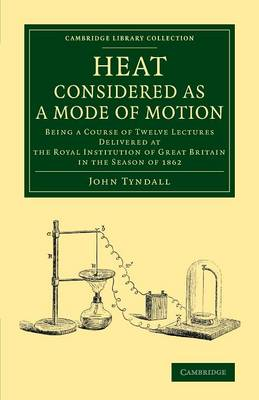 Cambridge Library Collection - Physical Sciences: Heat Considered as a Mode of Motion: Being a Course of Twelve Lectures Delivered at the Royal Institution of Great Britain in the Season of 1862 (Paperback)
