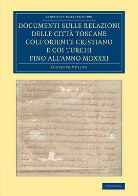 Cambridge Library Collection - European History: Documenti sulle relazioni delle citta Toscane coll'Oriente Cristiano e coi Turchi fino all'anno MDXXXI (Paperback)