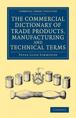 The Commercial Dictionary of Trade Products, Manufacturing and Technical Terms: With a Definition of the Moneys, Weights, and Measures, of All Countries, Reduced to the British Standard - Cambridge Library Collection - Technology (Paperback)
