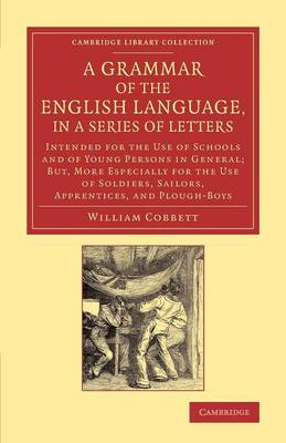 Cambridge Library Collection - Literary Studies: A Grammar of the English Language, in a Series of Letters: Intended for the Use of Schools and of Young Persons in General; But, More Especially for the Use of Soldiers, Sailors, Apprentices, and Plough-Boys (Paperback)