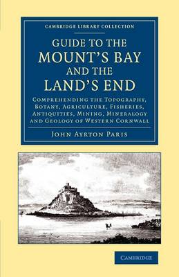 Guide to the Mount's Bay and the Land's End: Comprehending the Topography, Botany, Agriculture, Fisheries, Antiquities, Mining, Mineralogy and Geology of Western Cornwall - Cambridge Library Collection - British and Irish History, 19th Century (Paperback)