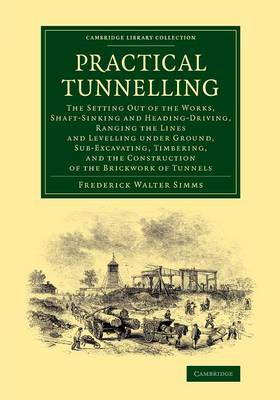 Practical Tunnelling: The Setting Out of the Works, Shaft-Sinking and Heading-Driving, Ranging the Lines and Levelling under Ground, Sub-Excavating, Timbering, and the Construction of the Brickwork of Tunnels - Cambridge Library Collection - Technology (Paperback)