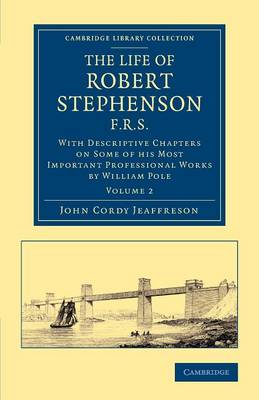The Life of Robert Stephenson, F.R.S.: With Descriptive Chapters on Some of his Most Important Professional Works - Cambridge Library Collection - Technology (Paperback)