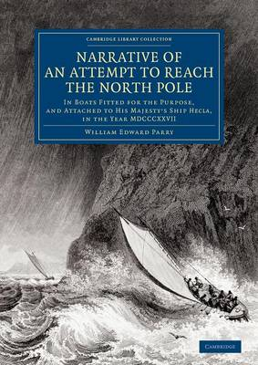 Narrative of an Attempt to Reach the North Pole: In Boats Fitted for the Purpose, and Attached to His Majesty's Ship Hecla, in the Year MDCCCXXVII, under the Command of Captain William Edward Parry - Cambridge Library Collection - Polar Exploration (Paperback)