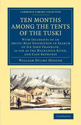 Cambridge Library Collection - Polar Exploration: Ten Months among the Tents of the Tuski: With Incidents of an Arctic Boat Expedition in Search of Sir John Franklin, As Far As the Mackenzie River, and Cape Bathurst (Paperback)