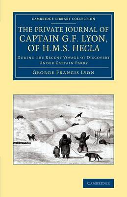 The Private Journal of Captain G. F. Lyon, of HMS Hecla: During the Recent Voyage of Discovery Under Captain Parry - Cambridge Library Collection - Polar Exploration (Paperback)