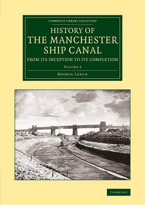 History of the Manchester Ship Canal from its Inception to its Completion 2 Volume Set History of the Manchester Ship Canal from its Inception to its Completion: Volume 2 - Cambridge Library Collection - Technology (Paperback)
