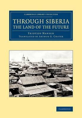 Through Siberia, the Land of the Future - Cambridge Library Collection - Polar Exploration (Paperback)
