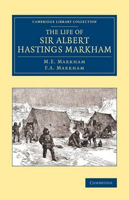 The Life of Sir Albert Hastings Markham - Cambridge Library Collection - Polar Exploration (Paperback)