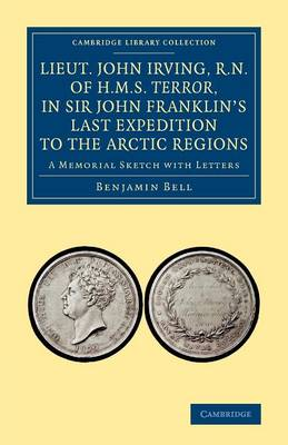 Lieut. John Irving, R.N., of H.M.S. Terror, in Sir John Franklin's Last Expedition to the Arctic Regions: A Memorial Sketch with Letters - Cambridge Library Collection - Polar Exploration (Paperback)