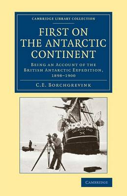Cambridge Library Collection - Polar Exploration: First on the Antarctic Continent: Being an Account of the British Antarctic Expedition, 1898-1900 (Paperback)