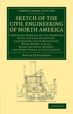 Sketch of the Civil Engineering of North America: Comprising Remarks on the Harbours, River and Lake Navigation, Lighthouses, Steam-Navigation, Water-Works, Canals, Roads, Railways, Bridges, and Other Works in that Country - Cambridge Library Collection - Technology (Paperback)