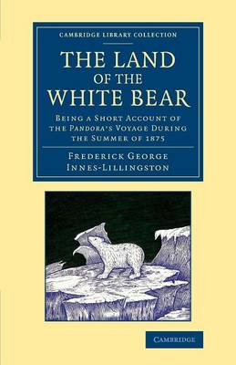 Cambridge Library Collection - Polar Exploration: The Land of the White Bear: Being a Short Account of the Pandora's Voyage during the Summer of 1875 (Paperback)
