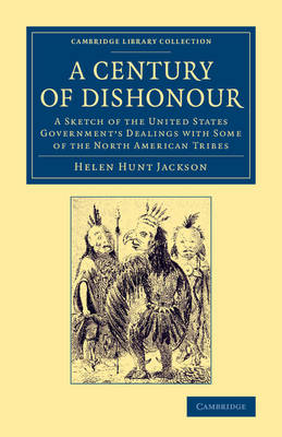 Cambridge Library Collection - North American History: A Century of Dishonour: A Sketch of the United States Government's Dealings with Some of the North American Tribes (Paperback)