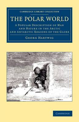 The Polar World: A Popular Description of Man and Nature in the Arctic and Antarctic Regions of the Globe - Cambridge Library Collection - Polar Exploration (Paperback)