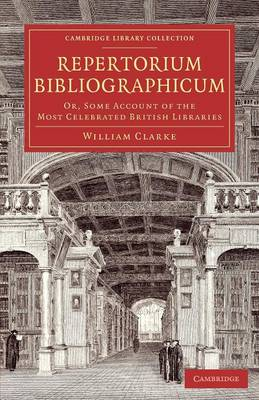 Repertorium bibliographicum: Or, Some Account of the Most Celebrated British Libraries - Cambridge Library Collection - History of Printing, Publishing and Libraries (Paperback)