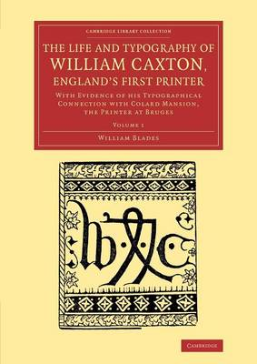 The Life and Typography of William Caxton, England's First Printer: With Evidence of his Typographical Connection with Colard Mansion, the Printer at Bruges - Cambridge Library Collection - History of Printing, Publishing and Libraries (Paperback)