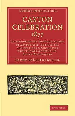 Caxton Celebration, 1877: Catalogue of the Loan Collection of Antiquities, Curiosities, and Appliances Connected with the Art of Printing, South Kensington - Cambridge Library Collection - History of Printing, Publishing and Libraries (Paperback)