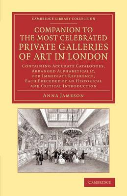 Cambridge Library Collection - Art and Architecture: Companion to the Most Celebrated Private Galleries of Art in London: Containing Accurate Catalogues, Arranged Alphabetically, for Immediate Reference, Each Preceded by an Historical and Critical Introduction (Paperback)