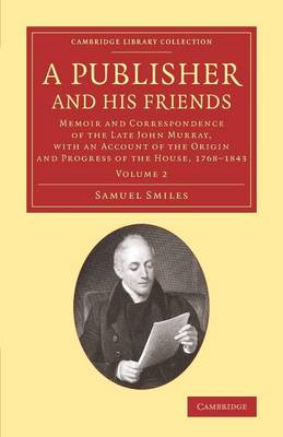 A Publisher and his Friends: Memoir and Correspondence of the Late John Murray, with an Account of the Origin and Progress of the House, 1768-1843 - Cambridge Library Collection - History of Printing, Publishing and Libraries (Paperback)