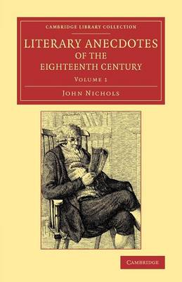 Literary Anecdotes of the Eighteenth Century: Comprizing Biographical Memoirs of William Bowyer, Printer, F.S.A., and Many of his Learned Friends - Literary Anecdotes of the Eighteenth Century 9 Volume Set Volume 1 (Paperback)