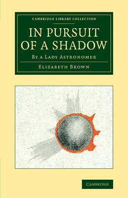 In Pursuit of a Shadow: By a Lady Astronomer - Cambridge Library Collection - Astronomy (Paperback)