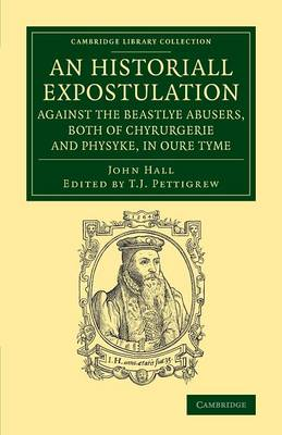 Cambridge Library Collection - History of Medicine: An Historiall Expostulation against the Beastlye Abusers, Both of Chyrurgerie and Physyke, in oure Tyme: With a Goodlye Doctrine and Instruction, Necessarye to Be Marked and Followed, of All True Chirurgiens (Paperback)