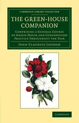 The Green-House Companion: Comprising a General Course of Green-House and Conservatory Practice Throughout the Year - Cambridge Library Collection - Botany and Horticulture (Paperback)