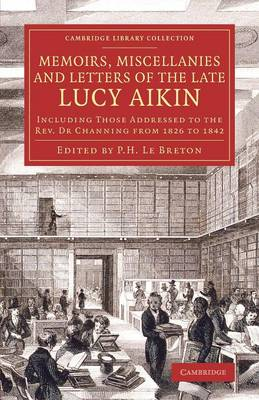 Memoirs, Miscellanies and Letters of the Late Lucy Aikin: Including Those Addressed to the Rev. Dr Channing from 1826 to 1842 - Cambridge Library Collection - Literary  Studies (Paperback)