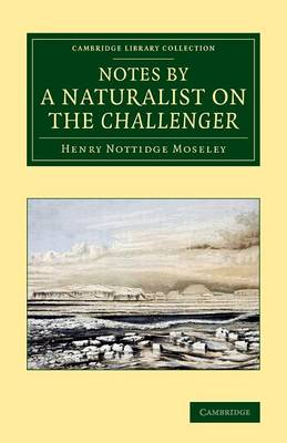 Notes by a Naturalist on the Challenger: Being an Account of Various Observations Made during the Voyage of HMS Challenger round the World, in the Years 1872-1876, Under the Commands of Capt. Sir G. S. Nares, and Capt. F. T. Thomson - Cambridge Library Collection - Polar Exploration (Paperback)