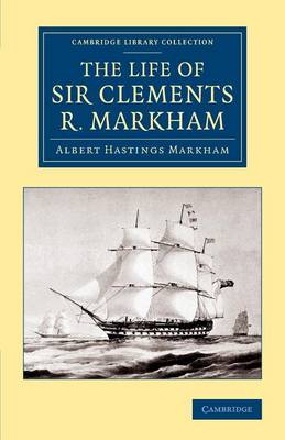 Cambridge Library Collection - Polar Exploration: The Life of Sir Clements R. Markham, K.C.B., F.R.S. (Paperback)