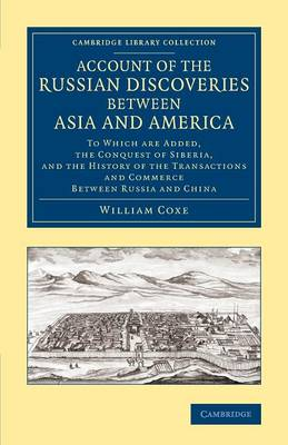 Account of the Russian Discoveries between Asia and America: To Which Are Added, the Conquest of Siberia, and the History of the Transactions and Commerce between Russia and China - Cambridge Library Collection - Polar Exploration (Paperback)