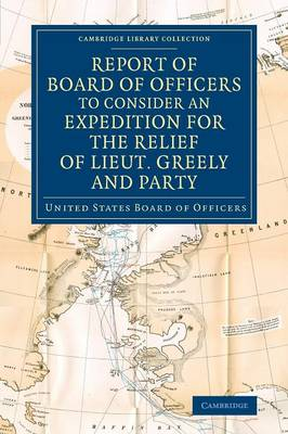 Report of Board of Officers to Consider an Expedition for the Relief of Lieut. Greely and Party - Cambridge Library Collection - Polar Exploration (Paperback)