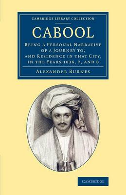 Cabool: Being a Personal Narrative of a Journey to, and Residence in that City, in the Years 1836, 7, and 8 - Cambridge Library Collection - Travel and Exploration in Asia (Paperback)