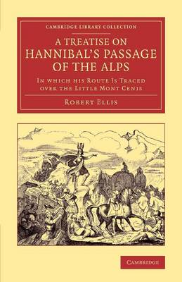 Cambridge Library Collection - Classics: A Treatise on Hannibal's Passage of the Alps: In Which his Route Is Traced over the Little Mont Cenis (Paperback)