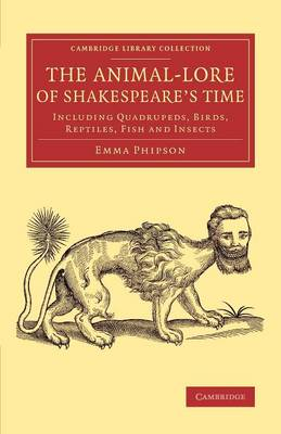 The Animal-Lore of Shakespeare's Time: Including Quadrupeds, Birds, Reptiles, Fish and Insects - Cambridge Library Collection - Shakespeare and Renaissance Drama (Paperback)