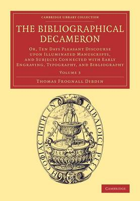 The Bibliographical Decameron: Or, Ten Days Pleasant Discourse upon Illuminated Manuscripts, and Subjects Connected with Early Engraving, Typography, and Bibliography - Cambridge Library Collection - History of Printing, Publishing and Libraries (Paperback)