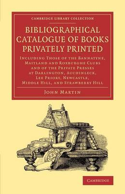 Cambridge Library Collection - History of Printing, Publishing and Libraries: Bibliographical Catalogue of Books Privately Printed: Including Those of the Bannatyne, Maitland and Roxburghe Clubs and of the Private Presses at Darlington, Auchinleck, Lee Priory, Newcastle, Middle Hill, and Strawberry Hill (Paperback)