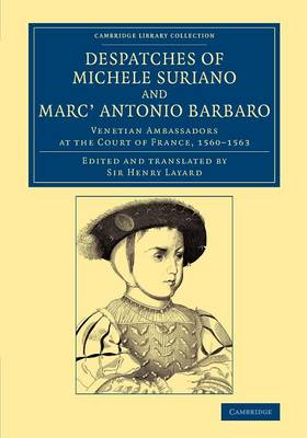 Despatches of Michele Suriano and Marc' Antonio Barbaro: Venetian Ambassadors at the Court of France, 1560-1563 - Cambridge Library Collection - European History (Paperback)