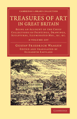 Treasures of Art in Great Britain 4 Volume Set: Being an Account of the Chief Collections of Paintings, Drawings, Sculptures, Illuminated Mss. - Cambridge Library Collection - Art and Architecture