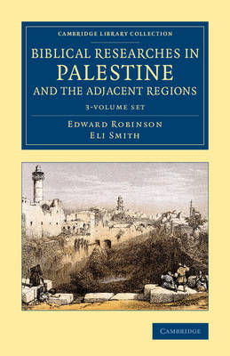 Biblical Researches in Palestine and the Adjacent Regions 3 Volume Set: A Journal of Travels in the Years 1838 and 1852 - Cambridge Library Collection - Archaeology