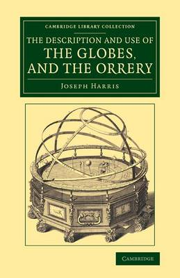 The Description and Use of the Globes, and the Orrery: To Which Is Prefixed, by Way of Introduction, a Brief Account of the Solar System - Cambridge Library Collection - Astronomy (Paperback)