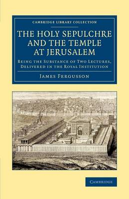 The Holy Sepulchre and the Temple at Jerusalem: Being the Substance of Two Lectures, Delivered in the Royal Institution - Cambridge Library Collection - Archaeology (Paperback)