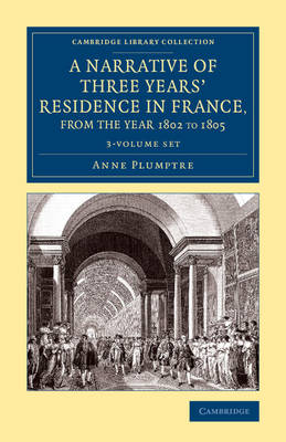 A Narrative of Three Years' Residence in France, Principally in the Southern Departments, from the Year 1802 to 1805 3 Volume Set: Including Some Authentic Particulars Respecting the Early Life of the French Emperor, and a General Inquiry into his Character - Cambridge Library Collection - Travel, Europe