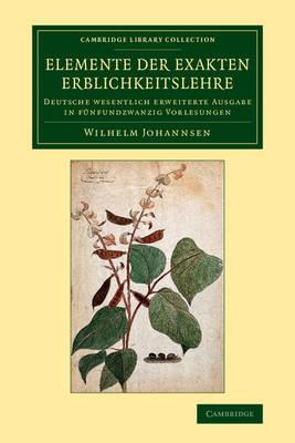 Elemente der exakten Erblichkeitslehre: Deutsche wesentlich erweiterte Ausgabe in funfundzwanzig Vorlesungen - Cambridge Library Collection - Darwin, Evolution and Genetics (Paperback)